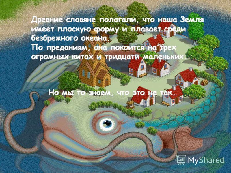 Древние славяне полагали, что наша Земля имеет плоскую форму и плавает среди безбрежного океана. По преданиям, она покоится на трех огромных китах и тридцати маленьких. Но мы то знаем, что это не так…