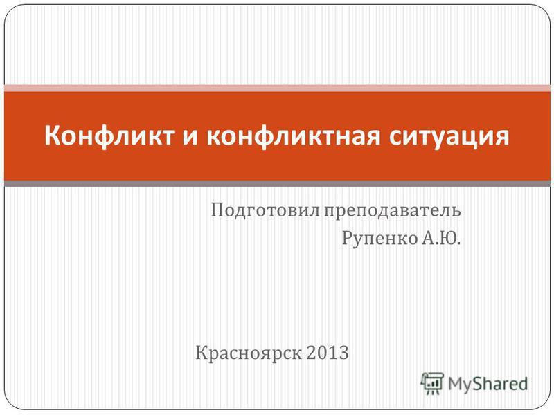 Подготовил преподаватель Рупенко А. Ю. Красноярск 2013 Конфликт и конфликтная ситуация