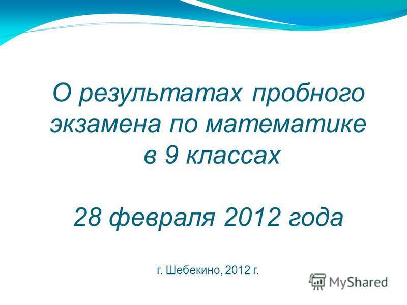 О результатах пробного экзамена по математике в 9 классах 28 февраля 2012 года г. Шебекино, 2012 г.
