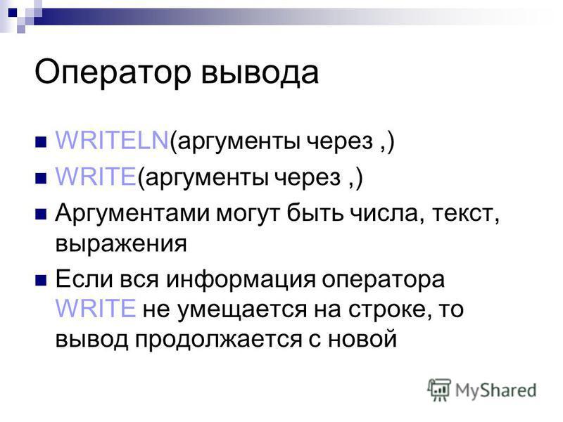 Оператор вывода WRITELN(аргументы через,) WRITE(аргументы через,) Аргументами могут быть числа, текст, выражения Если вся информация оператора WRITE не умещается на строке, то вывод продолжается с новой