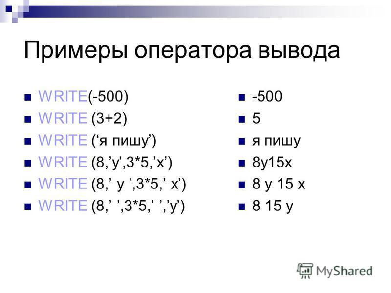 Примеры оператора вывода WRITE(-500) WRITE (3+2) WRITE (я пишу) WRITE (8,y,3*5,x) WRITE (8,,3*5,,y) -500 5 я пишу 8y15x 8 15 y