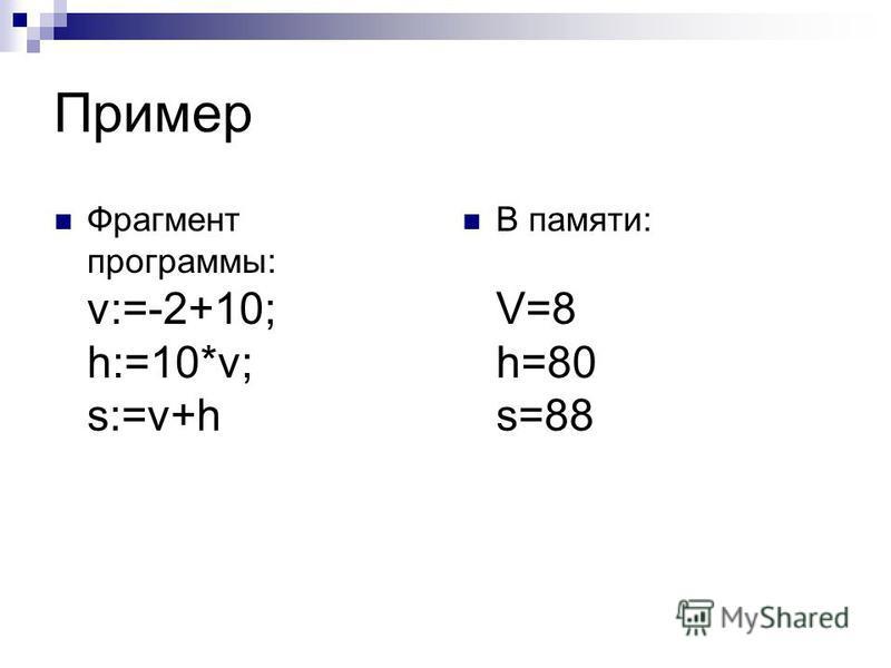 Пример Фрагмент программы: v:=-2+10; h:=10*v; s:=v+h В памяти: V=8 h=80 s=88