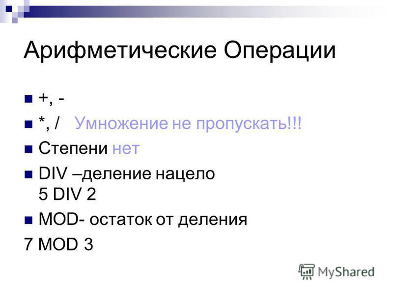 Арифметические Операции +, - *, / Умножение не пропускать!!! Степени нет DIV –деление нацело 5 DIV 2 MOD- остаток от деления 7 MOD 3