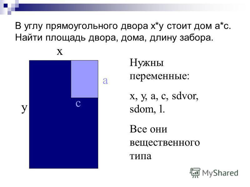 В углу прямоугольного двора х*у стоит дом а*с. Найти площадь двора, дома, длину забора. х у а с Нужны переменные: х, у, а, с, sdvor, sdom, l. Все они вещественного типа