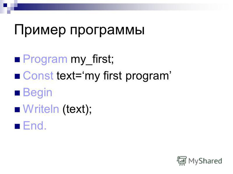 Пример программы Program my_first; Const text=my first program Begin Writeln (text); End.