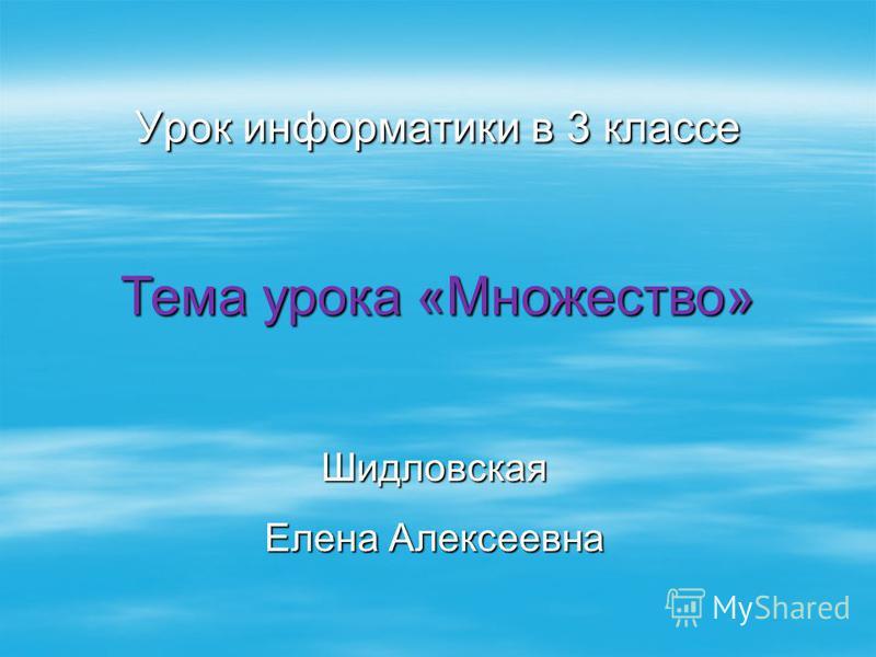 Урок информатики в 3 классе Шидловская Елена Алексеевна Тема урока «Множество»