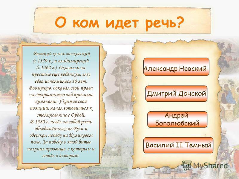 О ком идет речь? Великий князь московский (с 1359 г.) и владимирский (с 1362 г.). Оказался на престоле ещё ребёнком, ему едва исполнилось 10 лет. Возмужав, доказал свои права на старшинство над прочими князьями. Укрепив свои позиции, начал готовиться