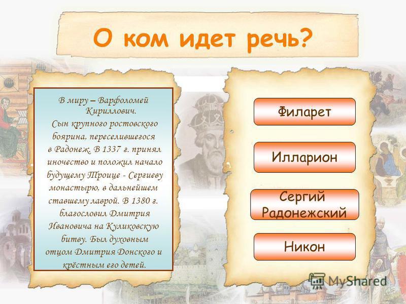 О ком идет речь? В миру – Варфоломей Кириллович. Сын крупного ростовского боярина, переселившегося в Радонеж. В 1337 г. принял иночество и положил начало будущему Троице - Сергиеву монастырю, в дальнейшем ставшему лаврой. В 1380 г. благословил Дмитри