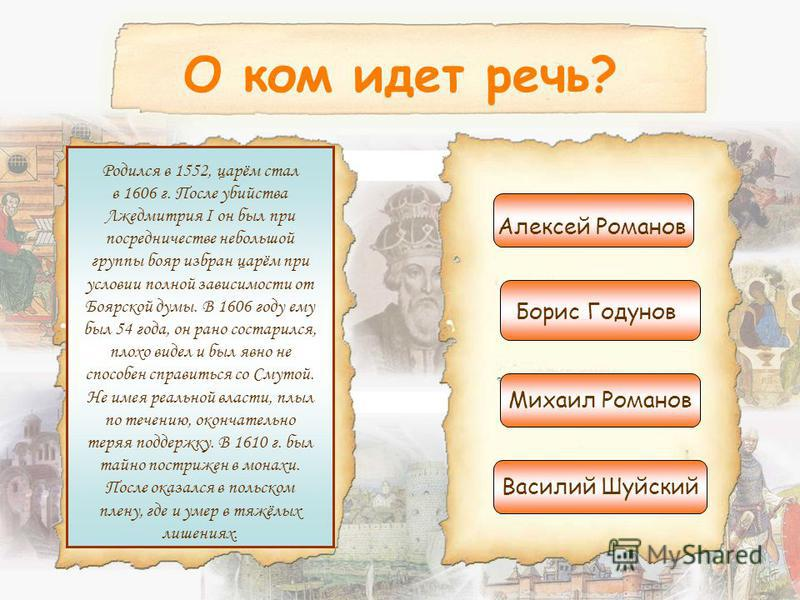 О ком идет речь? Родился в 1552, царём стал в 1606 г. После убийства Лжедмитрия I он был при посредничестве небольшой группы бояр избран царём при условии полной зависимости от Боярской думы. В 1606 году ему был 54 года, он рано состарился, плохо вид