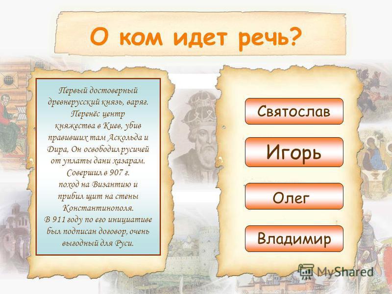 О ком идет речь? Первый достоверный древнерусский князь, варяг. Перенёс центр княжества в Киев, убив правивших там Аскольда и Дира, Он освободил русичей от уплаты дани хазарам. Совершил в 907 г. поход на Византию и прибил щит на стены Константинополя