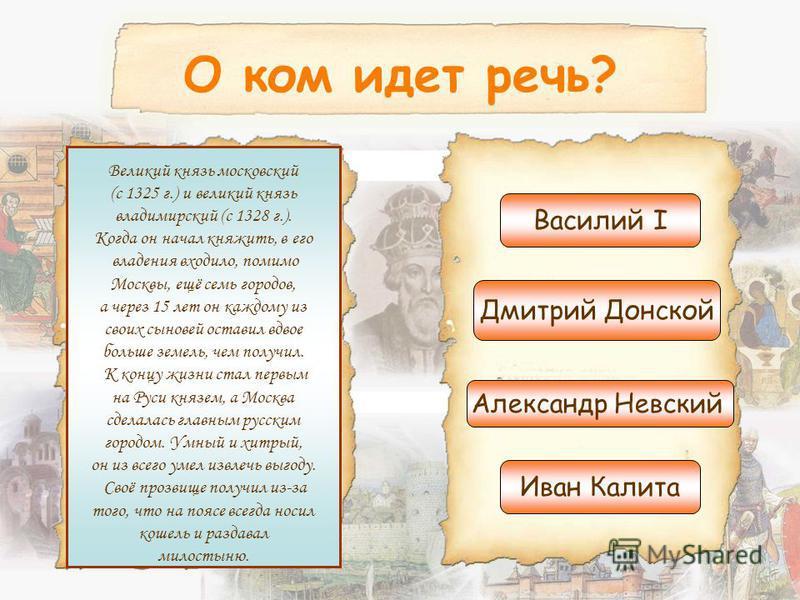О ком идет речь? Великий князь московский (с 1325 г.) и великий князь владимирский (с 1328 г.). Когда он начал княжить, в его владения входило, помимо Москвы, ещё семь городов, а через 15 лет он каждому из своих сыновей оставил вдвое больше земель, ч