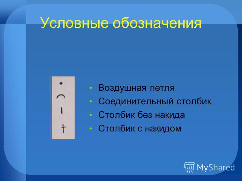 Условные обозначения Воздушная петля Соединительный столбик Столбик без накида Столбик с накидом