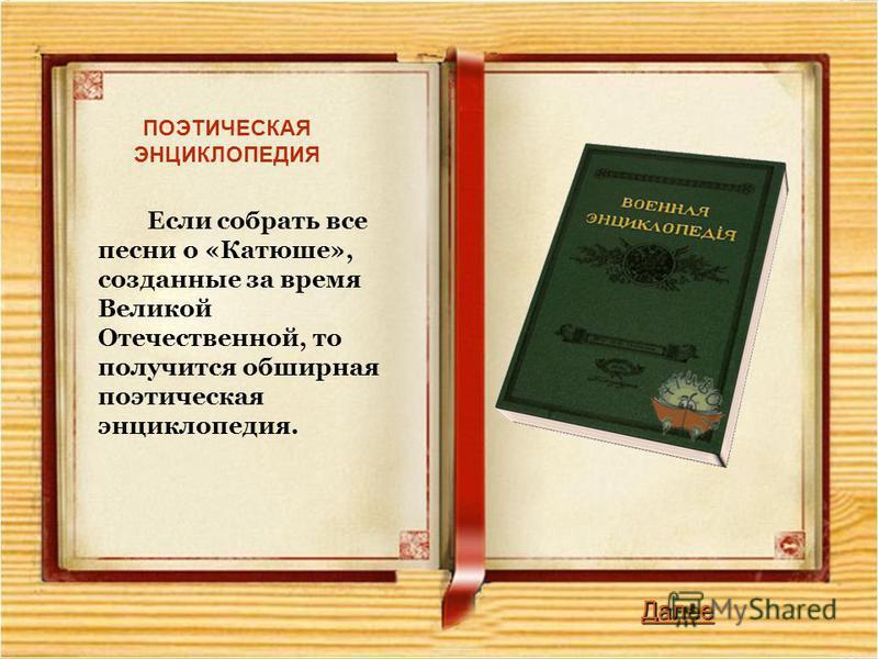 Далее Если собрать все песни о «Катюше», созданные за время Великой Отечественной, то получится обширная поэтическая энциклопедия. ПОЭТИЧЕСКАЯ ЭНЦИКЛОПЕДИЯ