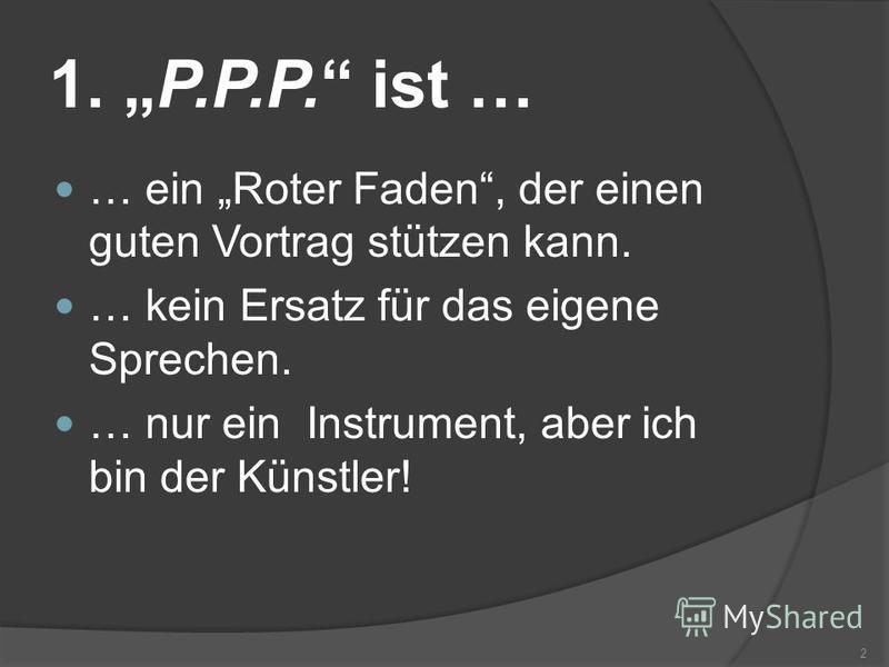 1. P.P.P. ist … … ein Roter Faden, der einen guten Vortrag stützen kann. … kein Ersatz für das eigene Sprechen. … nur ein Instrument, aber ich bin der Künstler! 2