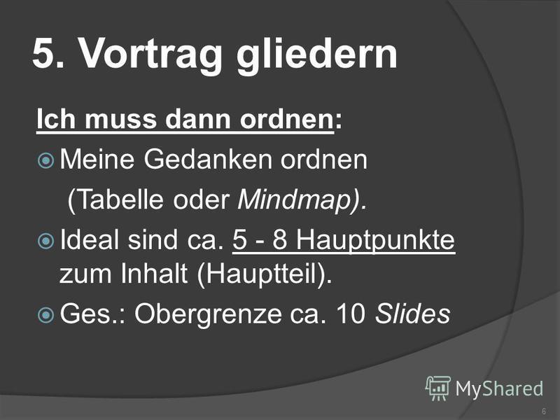 5. Vortrag gliedern Ich muss dann ordnen: Meine Gedanken ordnen (Tabelle oder Mindmap). Ideal sind ca. 5 - 8 Hauptpunkte zum Inhalt (Hauptteil). Ges.: Obergrenze ca. 10 Slides 6