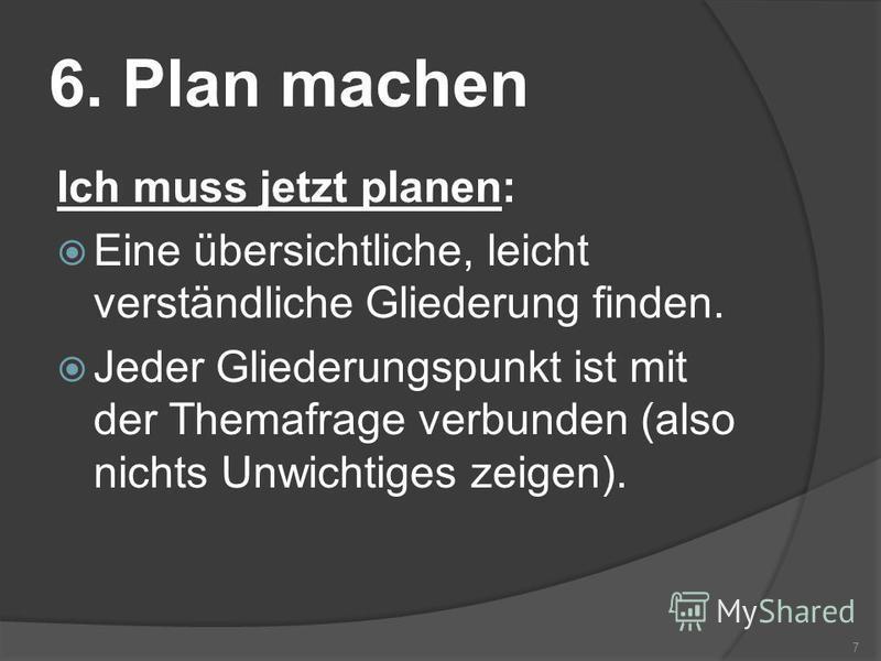 6. Plan machen Ich muss jetzt planen: Eine übersichtliche, leicht verständliche Gliederung finden. Jeder Gliederungspunkt ist mit der Themafrage verbunden (also nichts Unwichtiges zeigen). 7