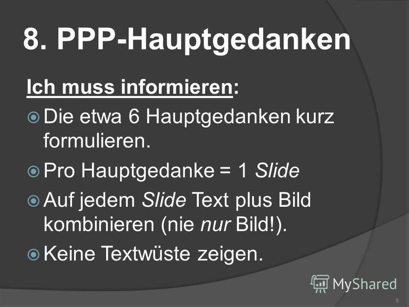 8. PPP-Hauptgedanken Ich muss informieren: Die etwa 6 Hauptgedanken kurz formulieren. Pro Hauptgedanke = 1 Slide Auf jedem Slide Text plus Bild kombinieren (nie nur Bild!). Keine Textwüste zeigen. 9