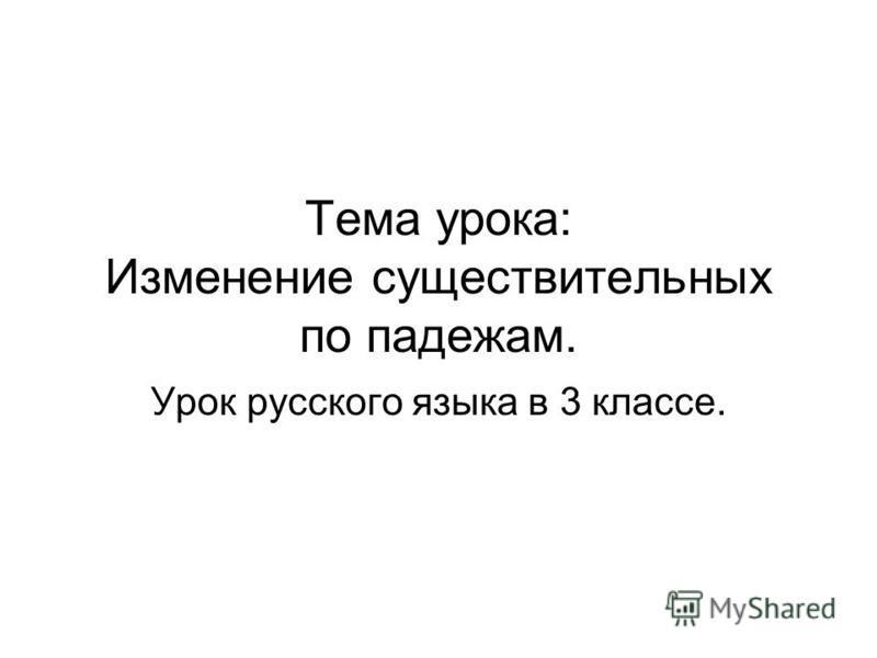 Тема урока: Изменение существительных по падежам. Урок русского языка в 3 классе.