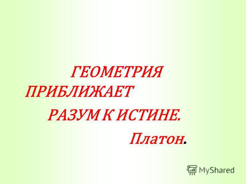 ГЕОМЕТРИЯ ПРИБЛИЖАЕТ РАЗУМ К ИСТИНЕ. Платон.
