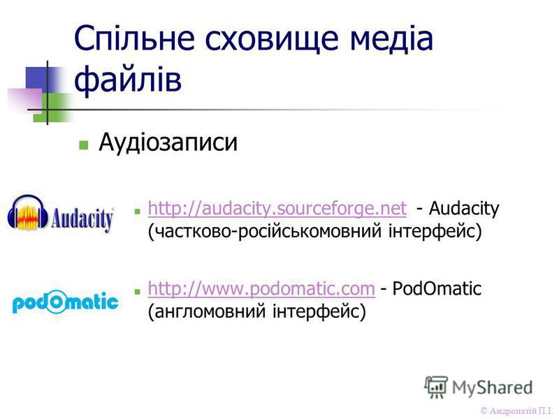 © Андронатій П.І. Спільне сховище медіа файлів Аудіозаписи http://audacity.sourceforge.net - Audacity (частково-російськомовний інтерфейс) http://audacity.sourceforge.net http://www.podomatic.com - PodOmatic (англомовний інтерфейс) http://www.podomat
