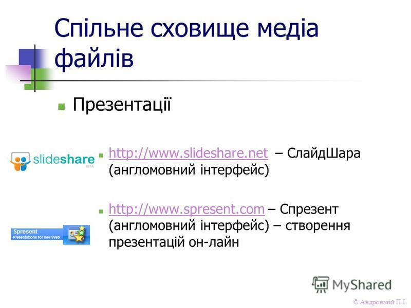 © Андронатій П.І. Спільне сховище медіа файлів Презентації http://www.slideshare.net – СлайдШара (англомовний інтерфейс) http://www.slideshare.net http://www.spresent.com – Спрезент (англомовний інтерфейс) – створення презентацій он-лайн http://www.s