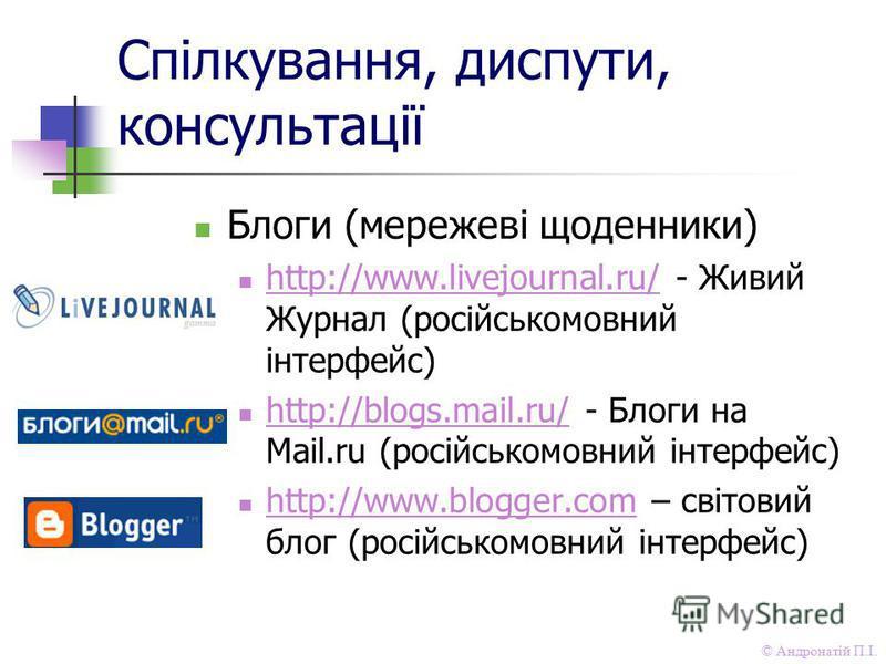 © Андронатій П.І. Спілкування, диспути, консультації Блоги (мережеві щоденники) http://www.livejournal.ru/ - Живий Журнал (російськомовний інтерфейс) http://www.livejournal.ru/ http://blogs.mail.ru/ - Блоги на Mail.ru (російськомовний інтерфейс) http