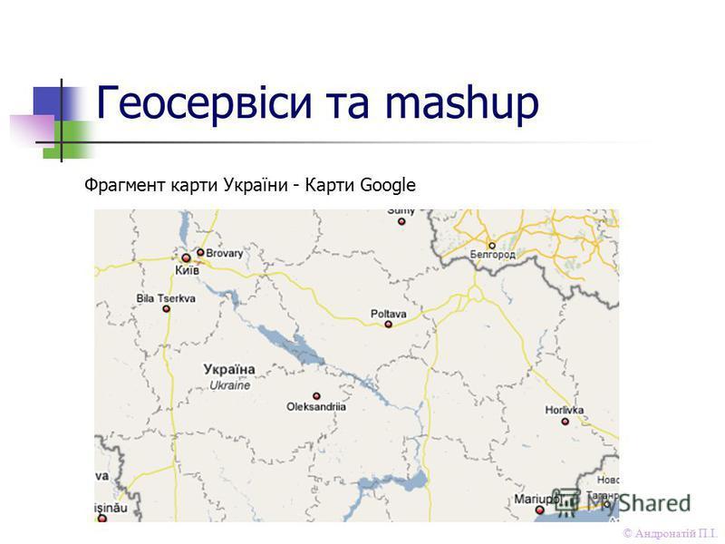 © Андронатій П.І. Геосервіси та mashup Фрагмент карти України - Карти Google