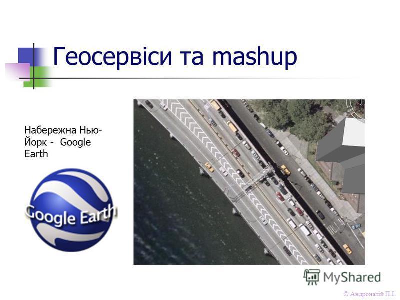 © Андронатій П.І. Геосервіси та mashup Набережна Нью- Йорк - Google Earth