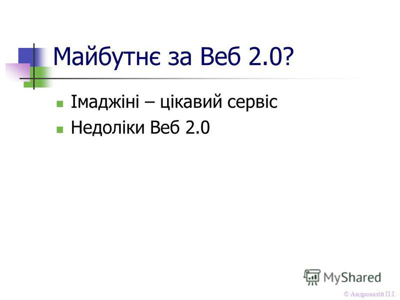 © Андронатій П.І. Майбутнє за Веб 2.0? Імаджіні – цікавий сервіс Недоліки Веб 2.0