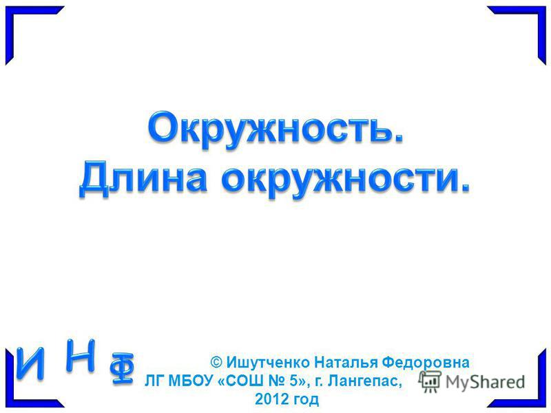 © Ишутченко Наталья Федоровна ЛГ МБОУ «СОШ 5», г. Лангепас, 2012 год