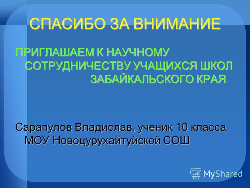СПАСИБО ЗА ВНИМАНИЕ ПРИГЛАШАЕМ К НАУЧНОМУ СОТРУДНИЧЕСТВУ УЧАЩИХСЯ ШКОЛ ЗАБАЙКАЛЬСКОГО КРАЯ Сарапулов Владислав, ученик 10 класса МОУ Новоцурухайтуйской СОШ