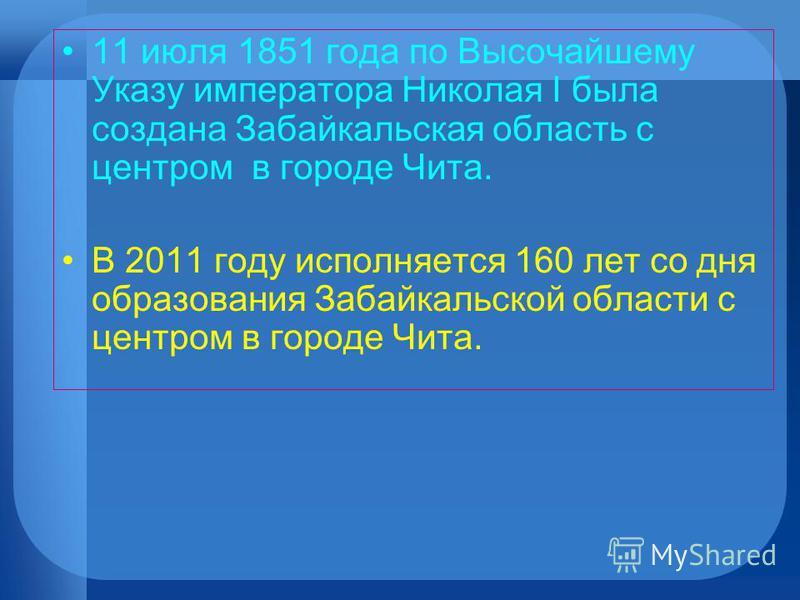 11 июля 1851 года по Высочайшему Указу императора Николая I была создана Забайкальская область с центром в городе Чита. В 2011 году исполняется 160 лет со дня образования Забайкальской области с центром в городе Чита.