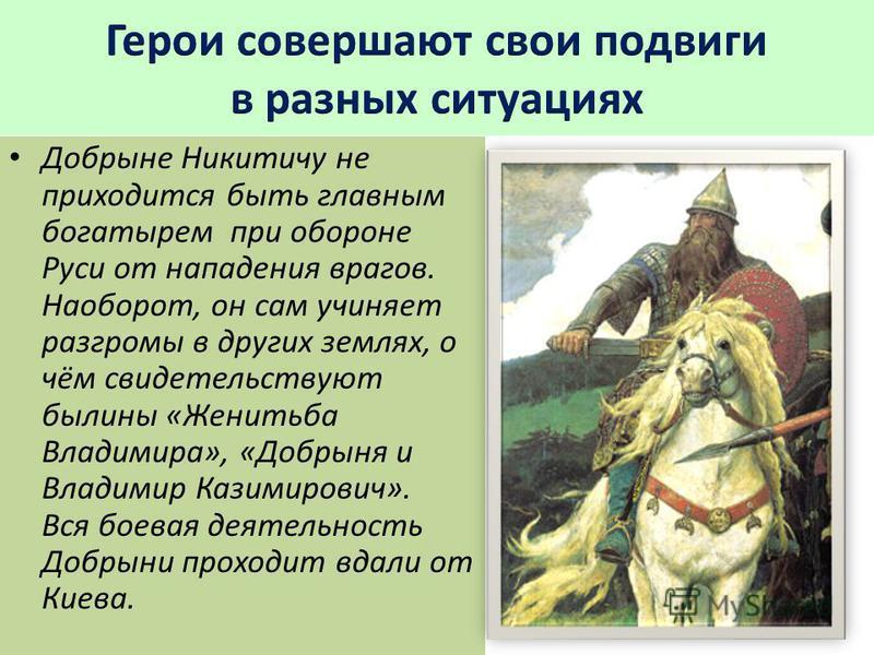 Добрыне Никитичу не приходится быть главным богатырем при обороне Руси от нападения врагов. Наоборот, он сам учиняет разгромы в других землях, о чём свидетельствуют былины «Женитьба Владимира», «Добрыня и Владимир Казимирович». Вся боевая деятельност