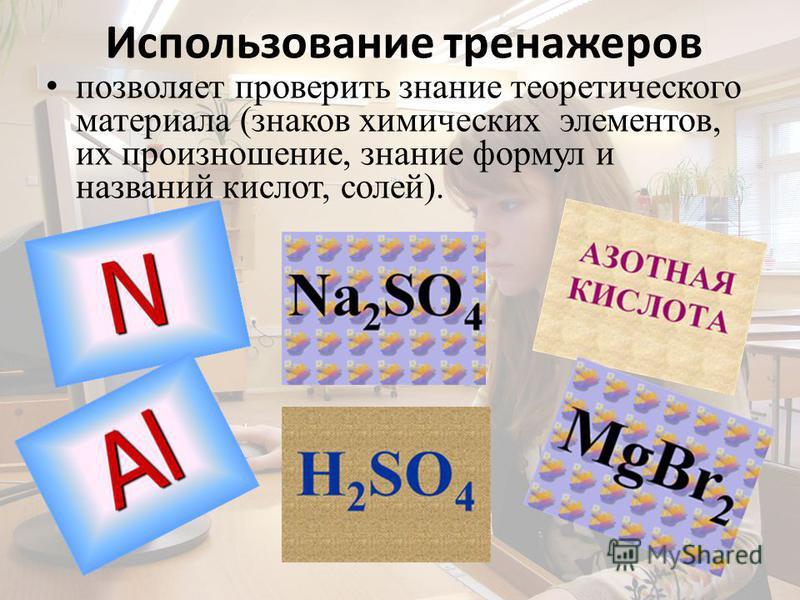 Использование тренажеров позволяет проверить знание теоретического материала (знаков химических элементов, их произношение, знание формул и названий кислот, солей).