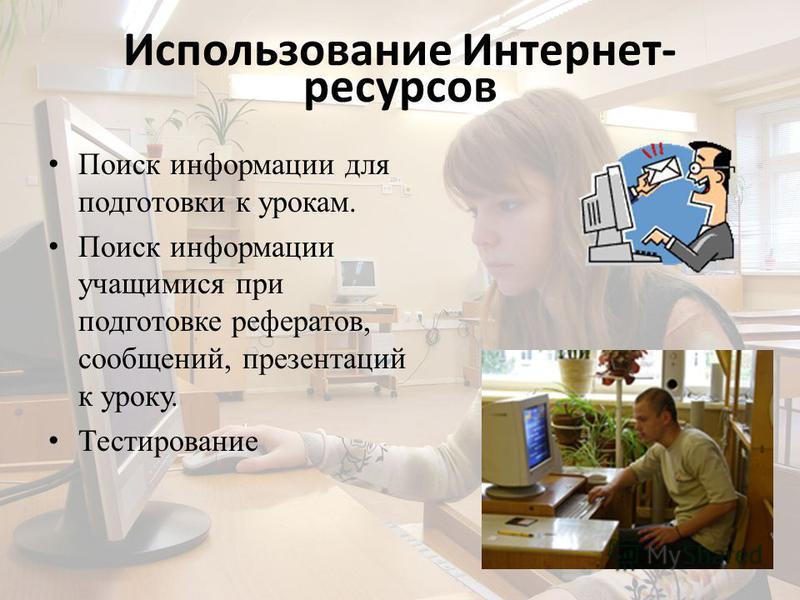 Использование Интернет- ресурсов Поиск информации для подготовки к урокам. Поиск информации учащимися при подготовке рефератов, сообщений, презентаций к уроку. Тестирование