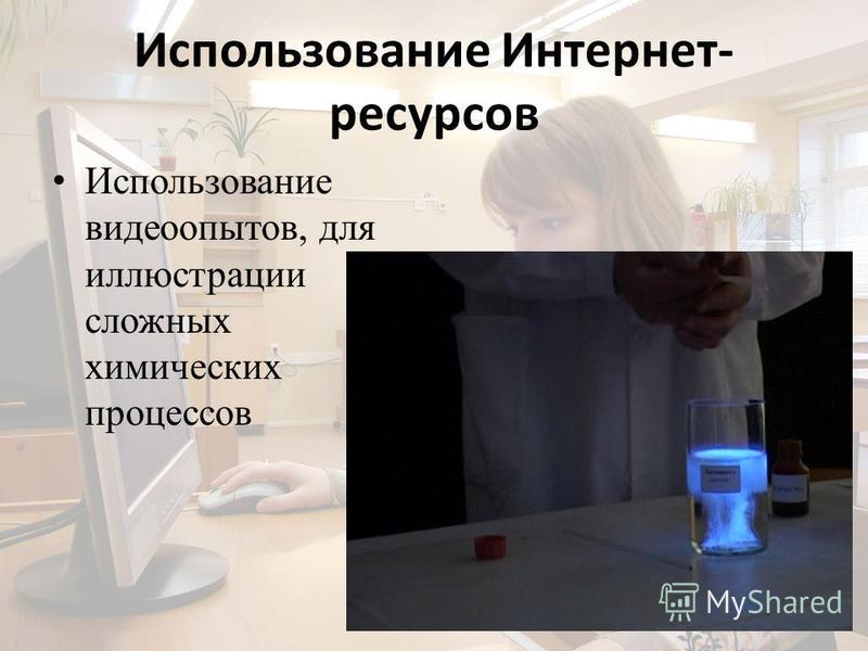 Использование Интернет- ресурсов Использование видео опытов, для иллюстрации сложных химических процессов