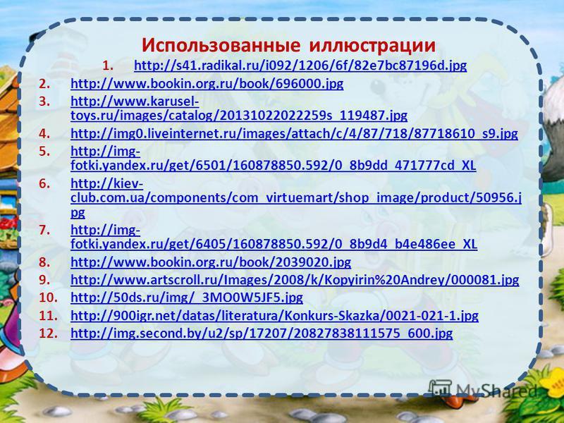 Использованные иллюстрации 1.http://s41.radikal.ru/i092/1206/6f/82e7bc87196d.jpghttp://s41.radikal.ru/i092/1206/6f/82e7bc87196d.jpg 2.http://www.bookin.org.ru/book/696000.jpghttp://www.bookin.org.ru/book/696000. jpg 3.http://www.karusel- toys.ru/imag