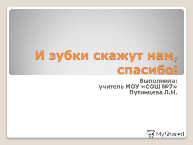 И зубки скажут нам, спасибо! Выполнила: учитель МОУ «СОШ 7» Путинцева Л.Н.