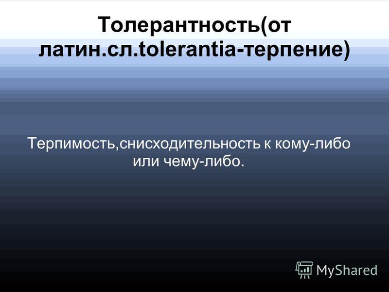 Толерантность(от латин.сл.tolerantia-терпение) Терпимость,снисходительность к кому-либо или чему-либо.