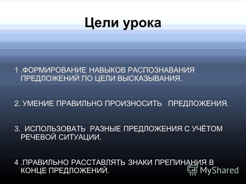 Цели урока 1. ФОРМИРОВАНИЕ НАВЫКОВ РАСПОЗНАВАНИЯ ПРЕДЛОЖЕНИЙ ПО ЦЕЛИ ВЫСКАЗЫВАНИЯ. 2. УМЕНИЕ ПРАВИЛЬНО ПРОИЗНОСИТЬ ПРЕДЛОЖЕНИЯ. 3. ИСПОЛЬЗОВАТЬ РАЗНЫЕ ПРЕДЛОЖЕНИЯ С УЧЁТОМ РЕЧЕВОЙ СИТУАЦИИ. 4. ПРАВИЛЬНО РАССТАВЛЯТЬ ЗНАКИ ПРЕПИНАНИЯ В КОНЦЕ ПРЕДЛОЖЕНИ