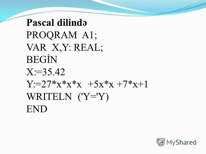 Konkret olaraq misalla baxaq y=27x 3 +5x 2 +7x+1 ifadəsinin qiymətini x=35.42 olduqda hesablayaq.Gəlin ilk ö ncə ifadəni alqoritmik dildə yazaq. alq ifadə (həq x,y) arq x nət y baş x: =35.42 y=27 x+5x+7x+1 son