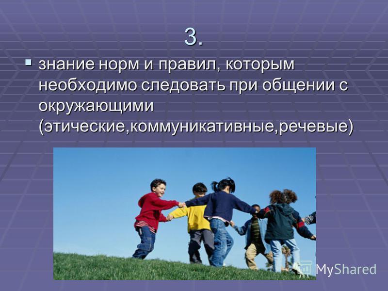3. знание норм и правил, которым необходимо следовать при общении с окружающими (этические,коммуникативные,речевые) знание норм и правил, которым необходимо следовать при общении с окружающими (этические,коммуникативные,речевые)