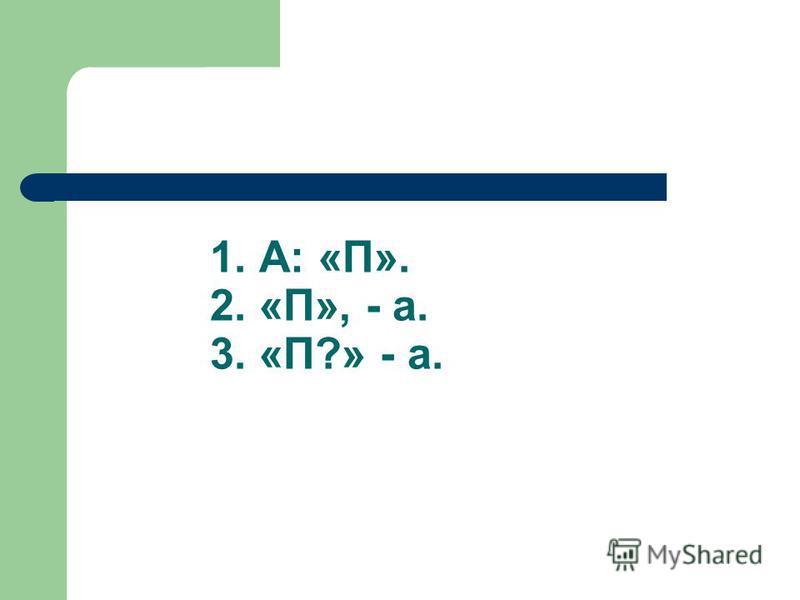 1. А: «П». 2. «П», - а. 3. «П?» - а.