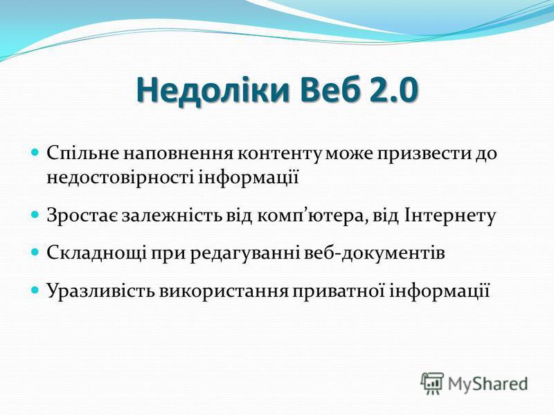 Недоліки Веб 2.0 Спільне наповнення контенту може призвести до недостовірності інформації Зростає залежність від компютера, від Інтернету Складнощі при редагуванні веб-документів Уразливість використання приватної інформації