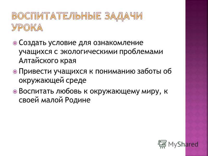 Создать условие для ознакомление учащихся с экологическими проблемами Алтайского края Привести учащихся к пониманию заботы об окружающей среде Воспитать любовь к окружающему миру, к своей малой Родине