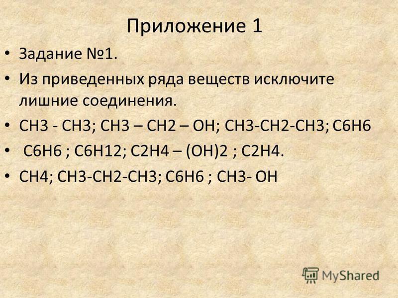 Приложение 1 Задание 1. Из приведенных ряда веществ исключите лишние соединения. CH3 - CH3; CH3 – CH2 – OH; CH3-CH2-CH3; C6H6 C6H6 ; C6H12; C2H4 – (OH)2 ; C2H4. CH4; CH3-CH2-CH3; C6H6 ; CH3- OH