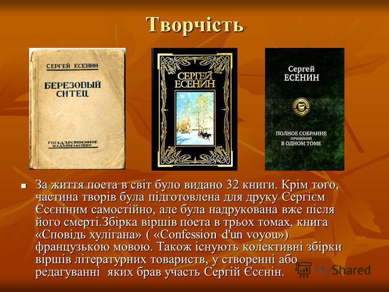 Творчість Творчість За життя поета в світ було видано 32 книги. Крім того, частина творів була підготовлена для друку Сергієм Єсєніним самостійно, але була надрукована вже після його смерті.Збірка віршів поета в трьох томах, книга «Сповідь хулігана»