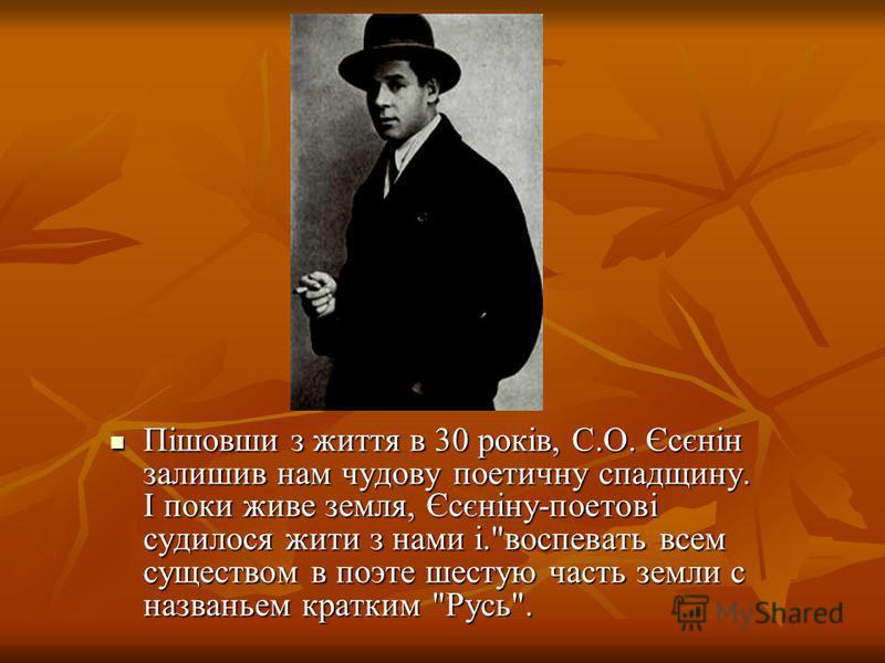 Пішовши з життя в 30 років, С.О. Єсєнін залишив нам чудову поетичну спадщину. І поки живе земля, Єсєніну-поетові судилося жити з нами і.