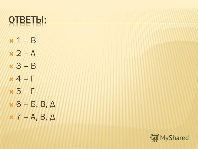 1 – В 2 – А 3 – В 4 – Г 5 – Г 6 – Б, В, Д 7 – А, В, Д