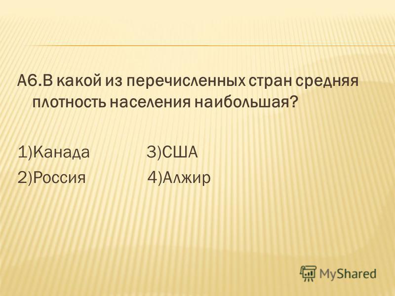 А6. В какой из перечисленных стран средняя плотность населения наибольшая? 1)Канада 3)США 2)Россия 4)Алжир